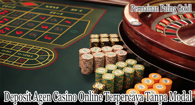 Deposit Agen Casino Online Terpercaya Tanpa Gunakan Modal