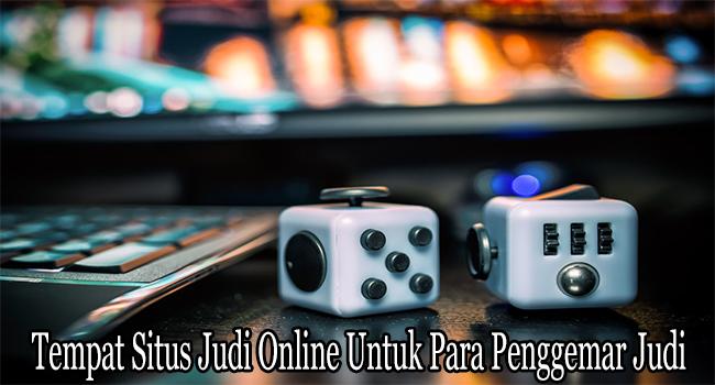 Tempat Situs Judi Online Untuk Para Penggemar Judi